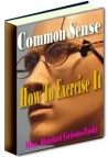 Common Sense and How to Exercise It Ebook Only